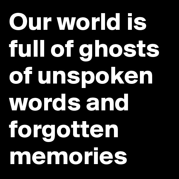 Our world is full of ghosts of unspoken words and forgotten memories