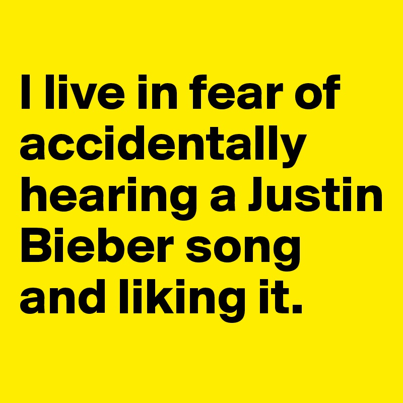 I live in fear of accidentally hearing a Justin Bieber song and liking it.
