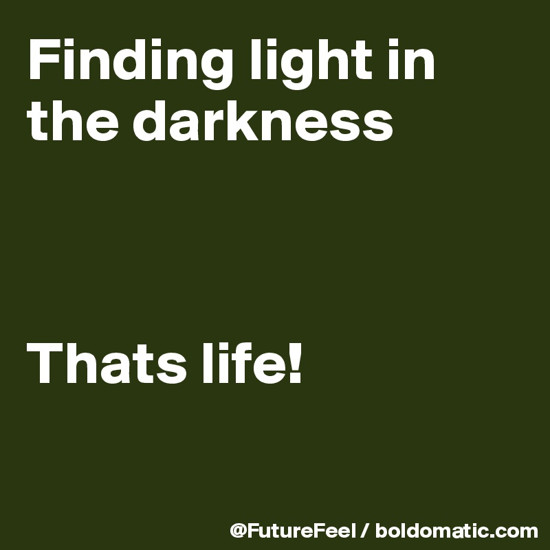 Finding light in the darkness    Thats life!