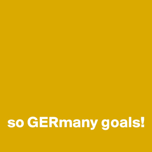 so GERmany goals!