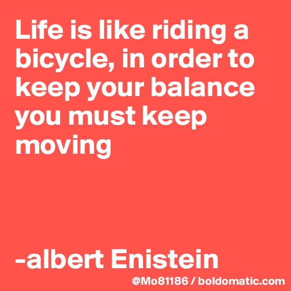 Life is like riding a bicycle, in order to keep your balance you must keep moving     -albert Enistein