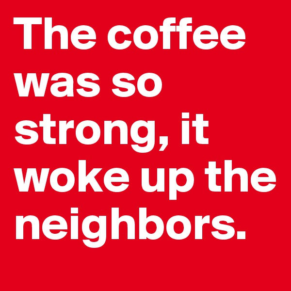 The coffee was so strong, it woke up the neighbors.