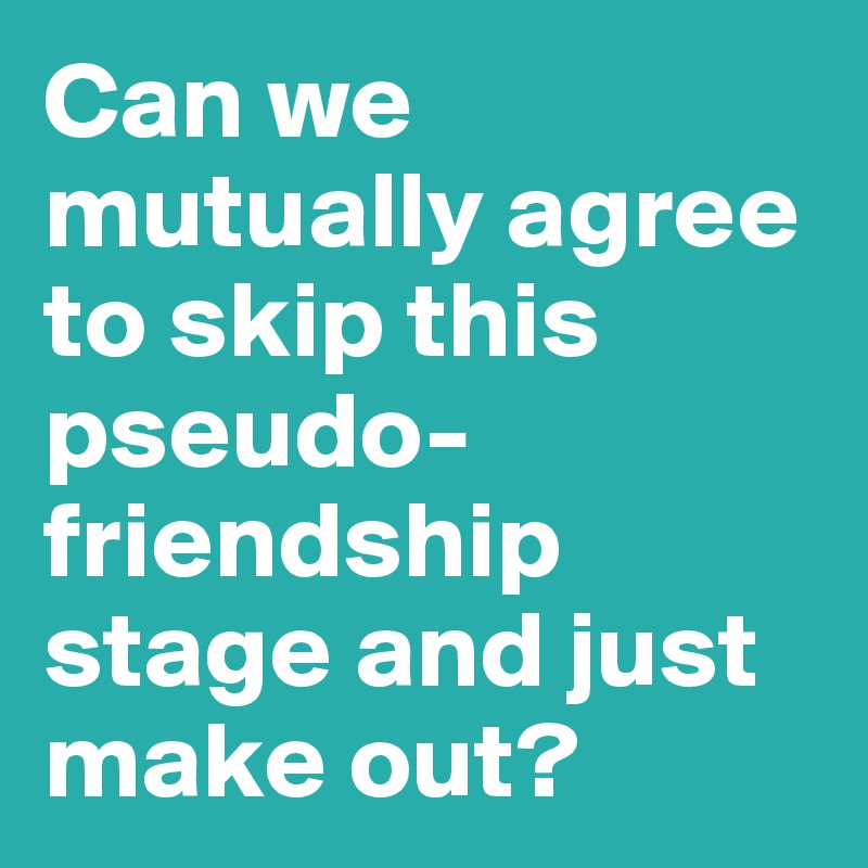 Can we mutually agree to skip this pseudo-friendship stage and just make out?