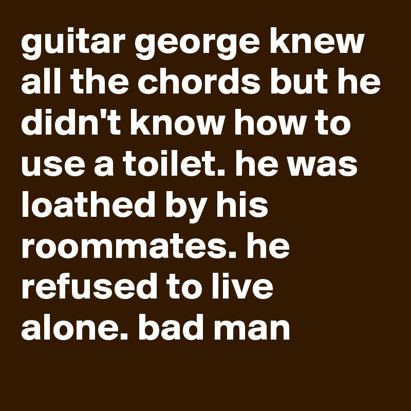 Guitar George Knew All The Chords But He Didnt Know How To Use A