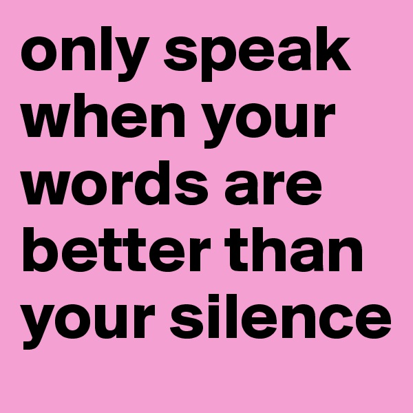 only speak when your words are better than your silence