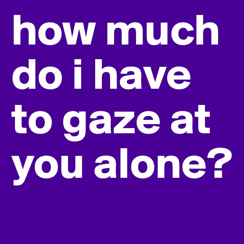 how much do i have to gaze at you alone?