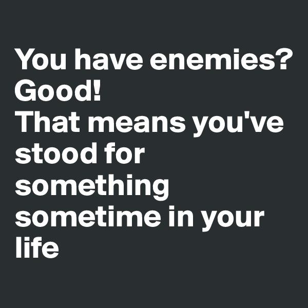 You have enemies? Good! That means you've stood for something sometime in your life