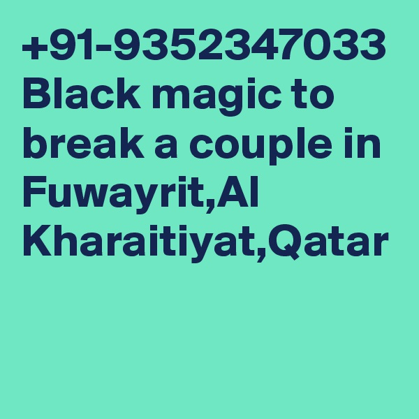 +91-9352347033 Black magic to break a couple in Fuwayrit,Al Kharaitiyat,Qatar