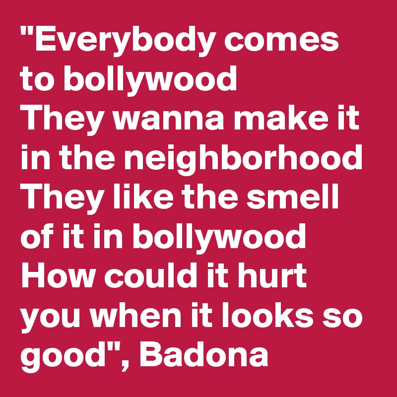 """Everybody comes to bollywood They wanna make it in the neighborhood They like the smell of it in bollywood How could it hurt you when it looks so good"", Badona"