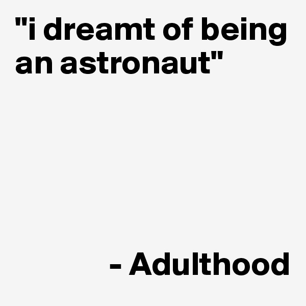 """i dreamt of being an astronaut""                    - Adulthood"