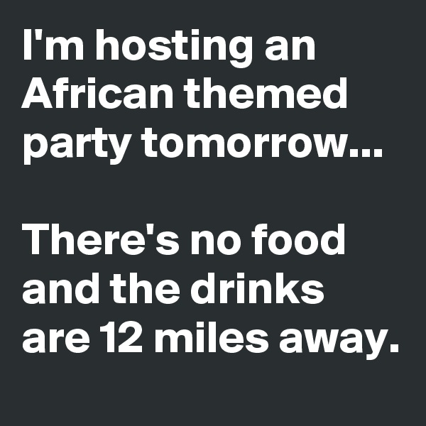 I'm hosting an African themed party tomorrow...  There's no food and the drinks are 12 miles away.