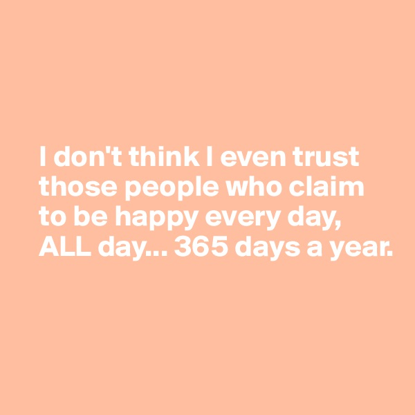 I don't think I even trust     those people who claim         to be happy every day,     ALL day... 365 days a year.