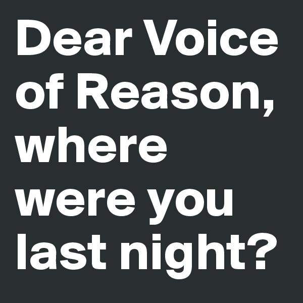 Dear Voice of Reason, where were you last night?