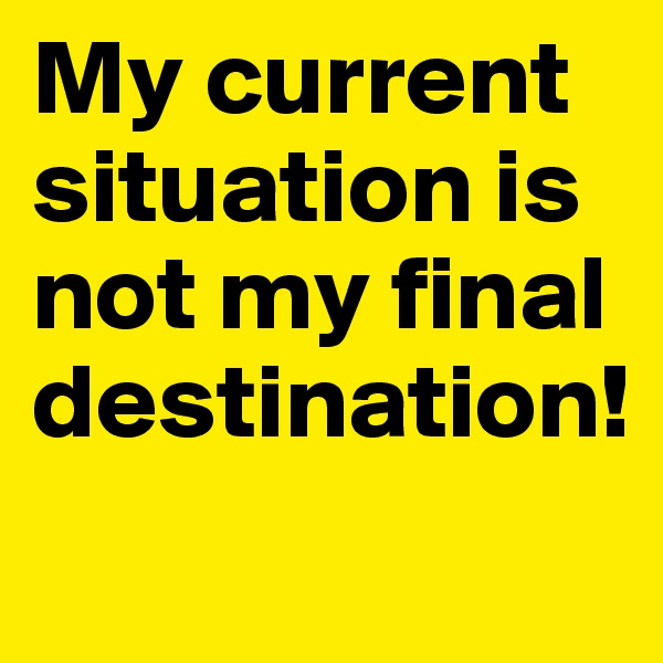 My current situation is not my final destination!
