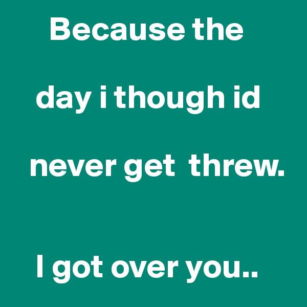 Because the      day i though id        never get  threw.      I got over you..