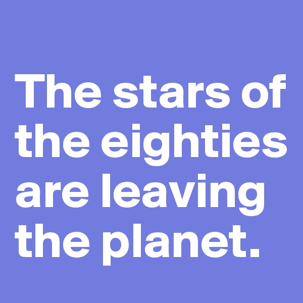 The stars of the eighties are leaving the planet.