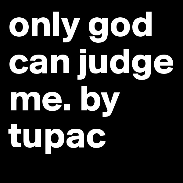 only god can judge me. by tupac