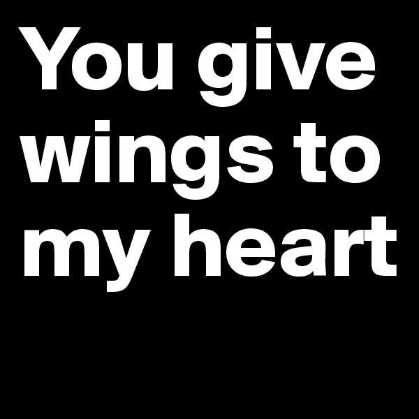You give wings to my heart