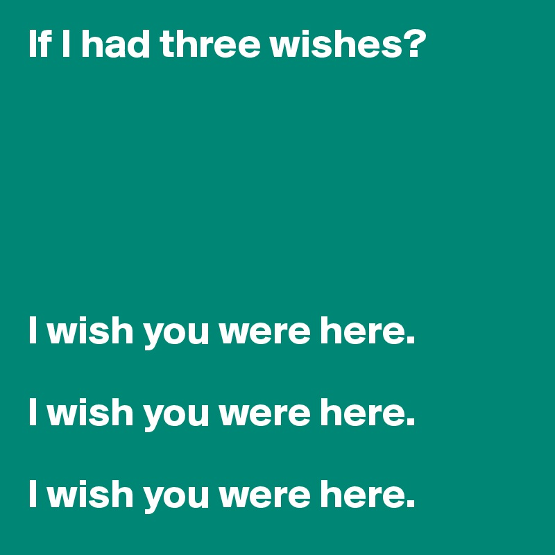 If I had three wishes?       I wish you were here.   I wish you were here.   I wish you were here.