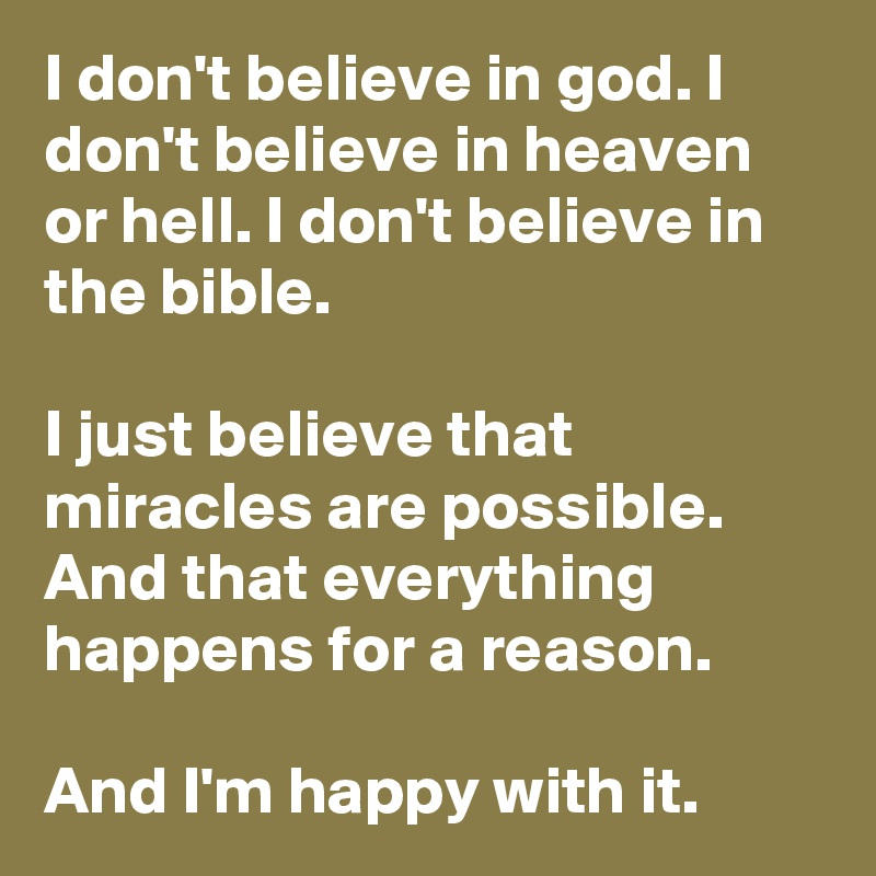I don't believe in god. I don't believe in heaven or hell. I don't believe in the bible.  I just believe that miracles are possible. And that everything happens for a reason.  And I'm happy with it.
