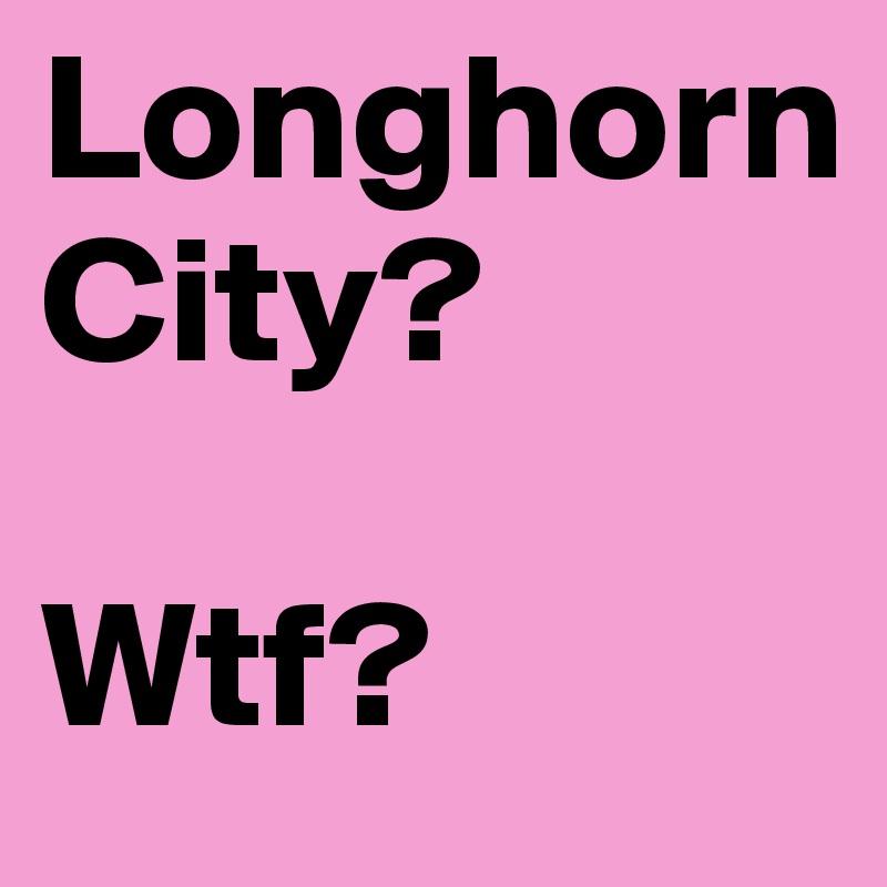 Longhorn City?  Wtf?