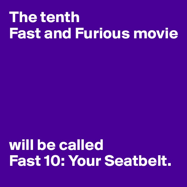The tenth Fast and Furious movie        will be called Fast 10: Your Seatbelt.