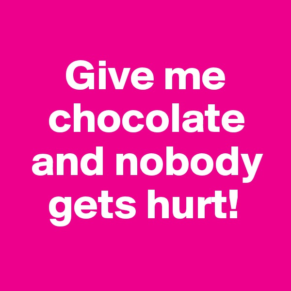 Give me          chocolate    and nobody      gets hurt!