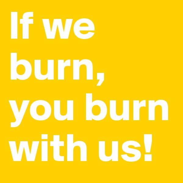 If we burn,  you burn with us!