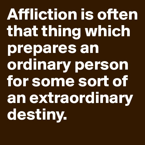 Affliction is often that thing which prepares an ordinary person for some sort of an extraordinary destiny.
