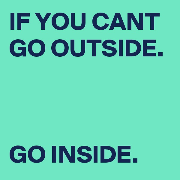 IF YOU CANT GO OUTSIDE.    GO INSIDE.