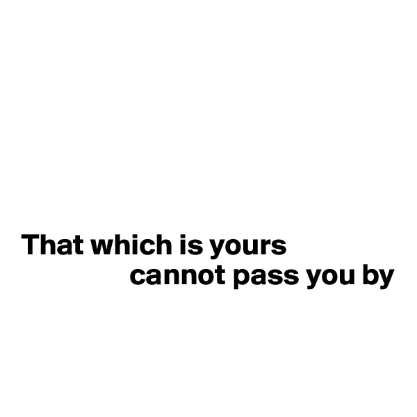 That which is yours                       cannot pass you by