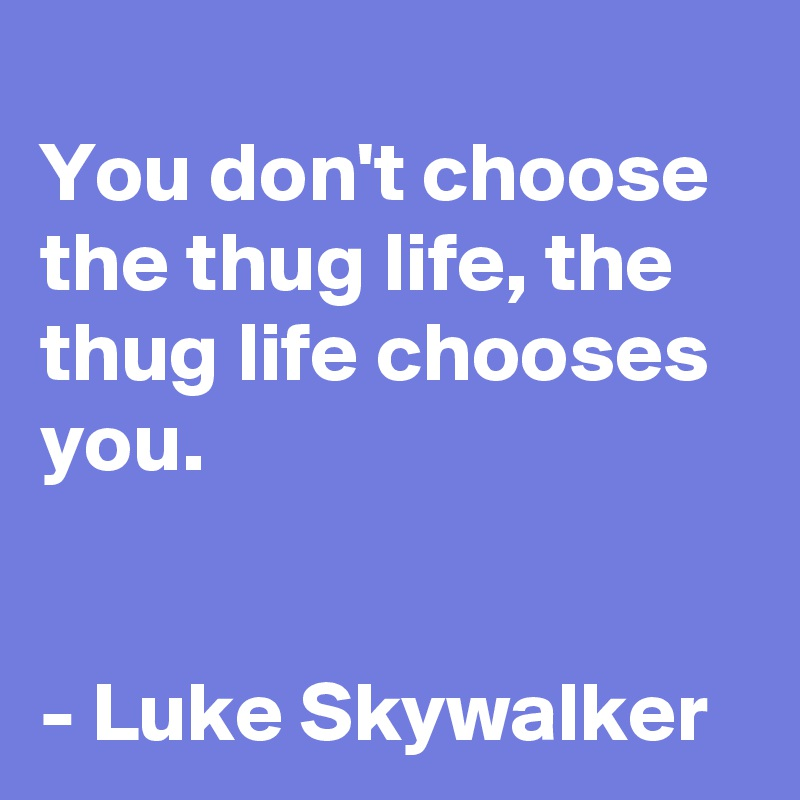 You don't choose the thug life, the thug life chooses you.   - Luke Skywalker