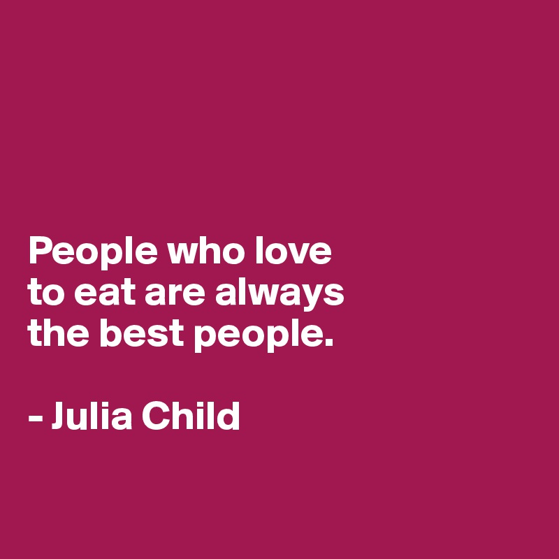 People who love  to eat are always  the best people.   - Julia Child