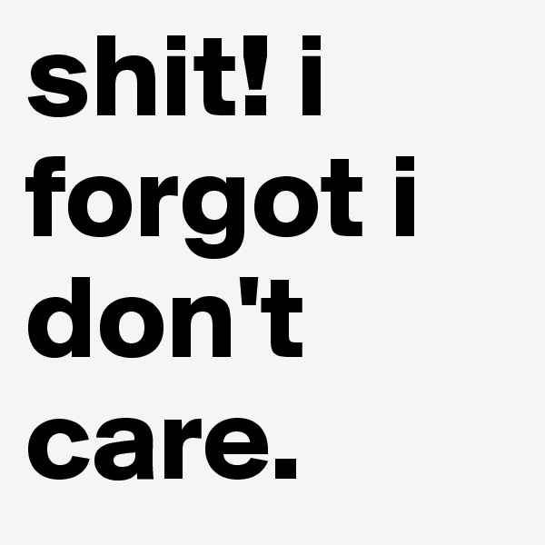 shit! i forgot i don't care.
