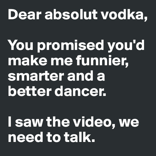 Dear absolut vodka,  You promised you'd make me funnier, smarter and a better dancer.   I saw the video, we need to talk.