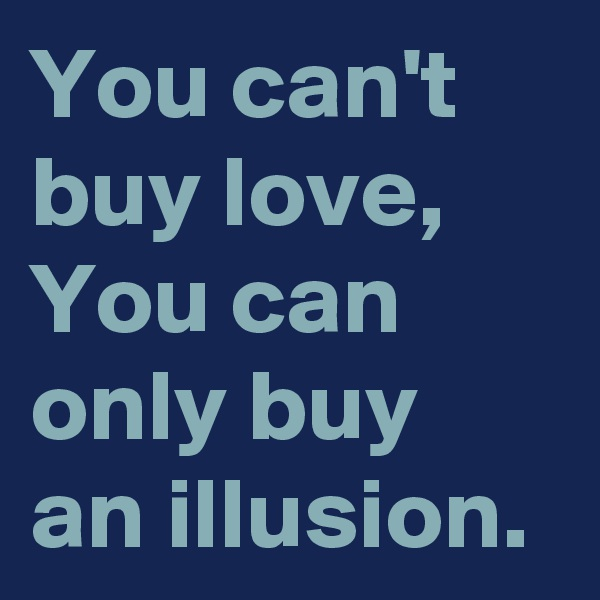 You can't buy love, You can only buy an illusion.