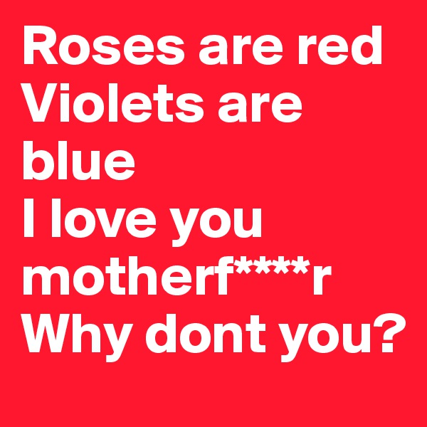 Roses are red Violets are blue  I love you motherf****r Why dont you?