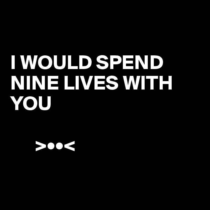 I WOULD SPEND NINE LIVES WITH YOU        >••<