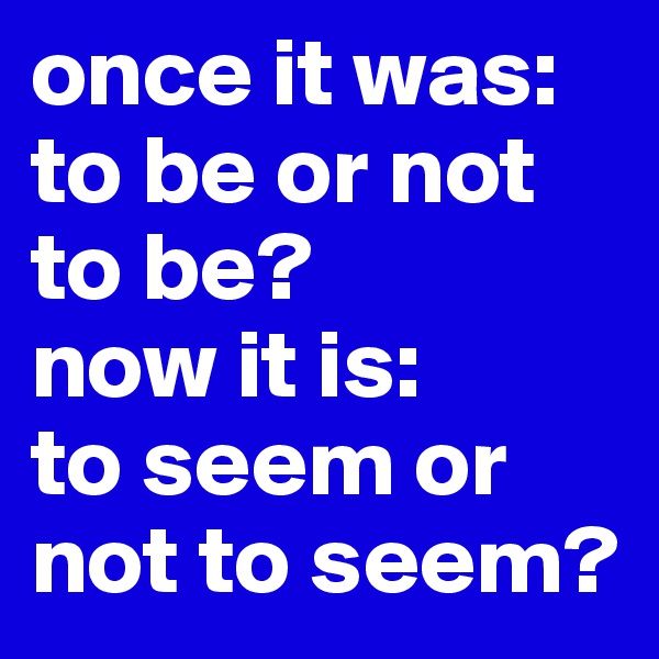 once it was: to be or not to be? now it is: to seem or not to seem?