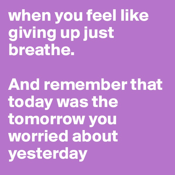 when you feel like giving up just breathe.  And remember that today was the tomorrow you worried about yesterday