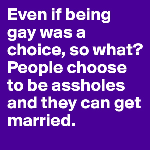 Even if being gay was a choice, so what?  People choose to be assholes and they can get married.