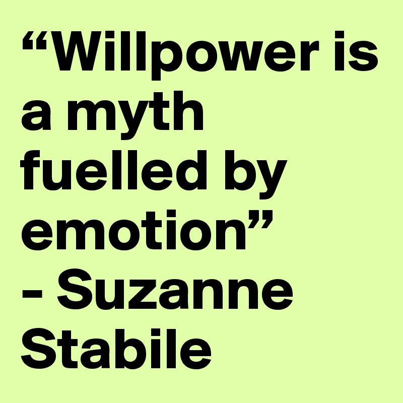 """""""Willpower is a myth fuelled by emotion"""" - Suzanne Stabile"""