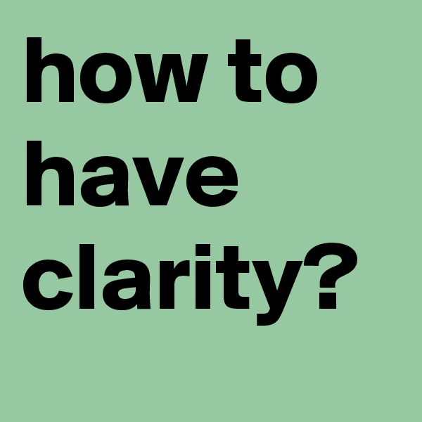 how to have clarity?