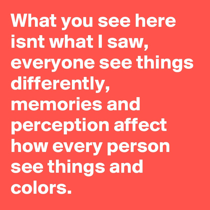 What you see here isnt what I saw, everyone see things differently, memories and perception affect how every person see things and colors.
