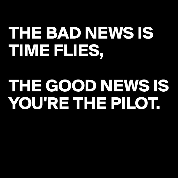 THE BAD NEWS IS TIME FLIES,  THE GOOD NEWS IS YOU'RE THE PILOT.