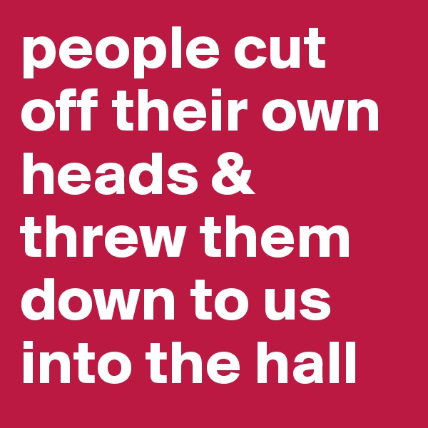 people cut off their own heads & threw them down to us into the hall