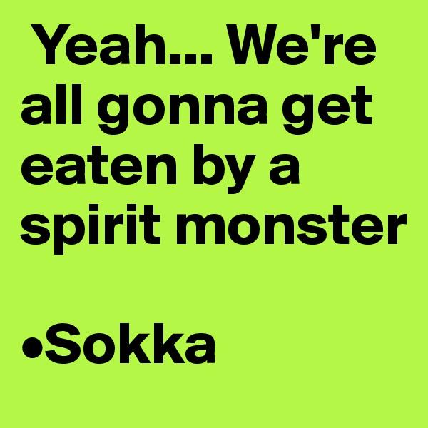 Yeah... We're all gonna get eaten by a spirit monster  •Sokka