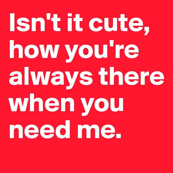 Isn't it cute, how you're always there when you need me.