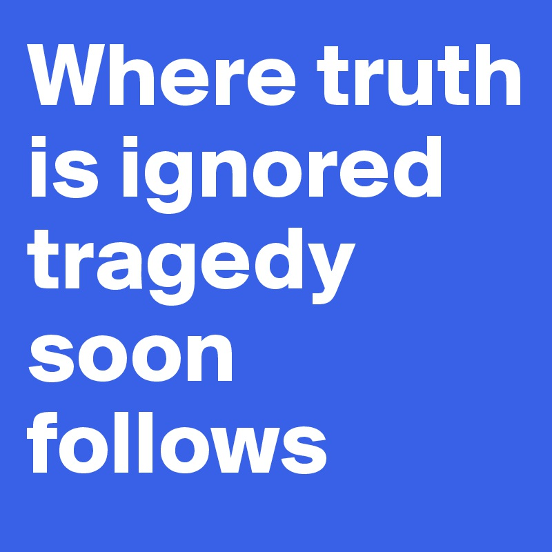 Where truth is ignored tragedy soon follows