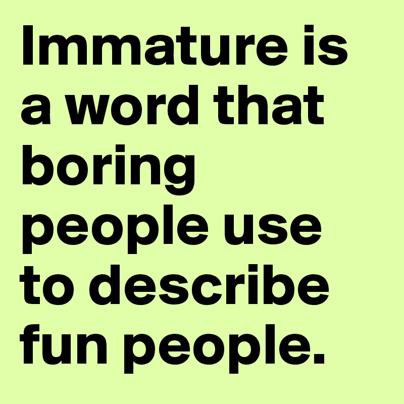 Immature is a word that boring people use to describe fun people.
